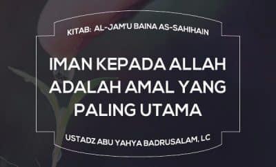 Iman Kepada Allah adalah Amal Yang Paling Utama - Ustadz Abu Yahya Badrusalam
