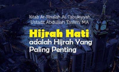 Hijrah Hati adalah Hijrah Yang Paling Penting - Ustadz Abdullah Taslim