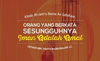 Orang Yang Berkata Sesungguhnya Iman Adalah Amal - Ustadz Abu Yahya Badrusalam