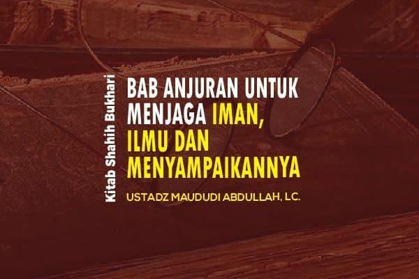Bab Anjuran Untuk Menjaga Iman, Ilmu dan Menyampaikannya - Ustadz Maududi Abdullah