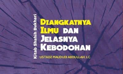 Bab Diangkatnya Ilmu dan Jelasnya Kebodohan - Kajian Shahih Bukhari - Ustadz Maududi Abdullah