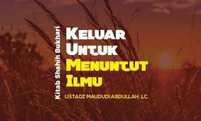 Bab Keluar Untuk Menuntut Ilmu - Kajian Shahih Bukhari - Ustadz Maududi Abdullah