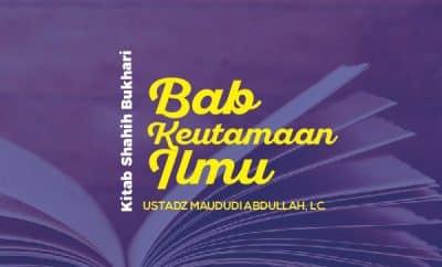 Bab Keutamaan Ilmu - Kajian Shahih Bukhari - Ustadz Maududi Abdullah