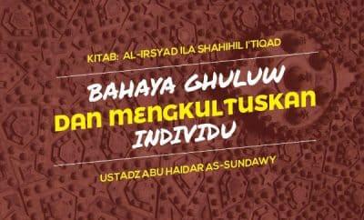 Bahaya Ghuluw dan Mengkultuskan Individu - Ustadz Abu Haidar As-Sundawy