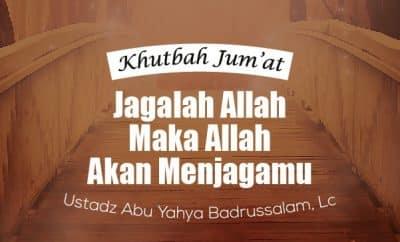 Jagalah Allah Maka Allah Akan Menjagamu - Ustadz Abu Yahya Badrusalam