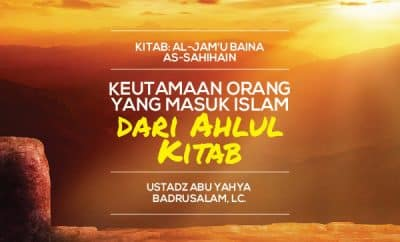 Keutamaan Orang Yang Masuk Islam dari Ahlul Kitab - Ustadz Abu Yahya Badrusalam
