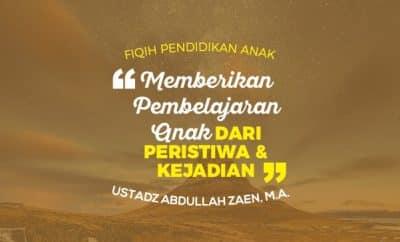 Memberikan Pembelajaran kepada Anak dari Peristiwa dan Kejadian - Ustadz Abdullah Zaen