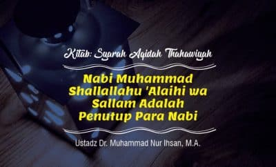 Nabi Muhammad Shallallahu 'Alaihi wa Sallam Adalah Penutup Para Nabi - Syarah Aqidah THahawiyyah