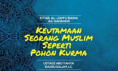 Keutamaan Seorang Muslim Seperti Pohon Kurma - Ustadz Abu Yahya Badrusalam