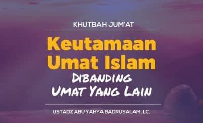 Keutamaan Umat Islam Dibanding Umat Yang Lain - Ustadz Abu Yahya Badrusalam