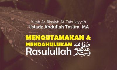 Mengutamakan dan Mendahulukan Rasulullah Shallallahu 'Alaihi wa Sallam - Ustadz Abdullah Taslim