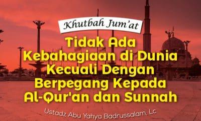Khutbah Jumat minggu ini Tidak Ada Kebahagiaan di Dunia Kecuali Dengan Berpegang Kepada Al-Qur'an dan Sunnah