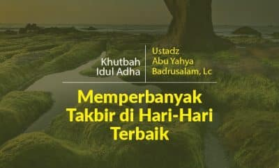 Khutbah Idul Adha Memperbanyak Takbir di Hari-Hari Terbaik