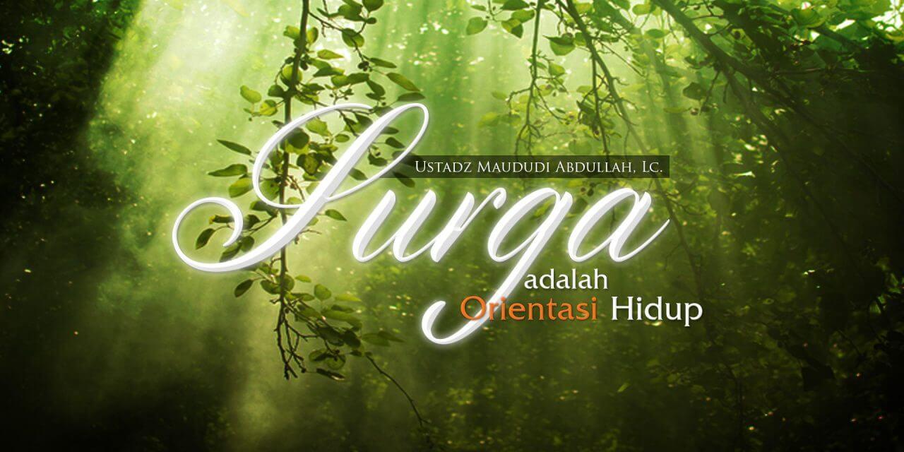 Surga adalah Orientasi Hidup (Ustadz Maududi Abdullah, Lc.)