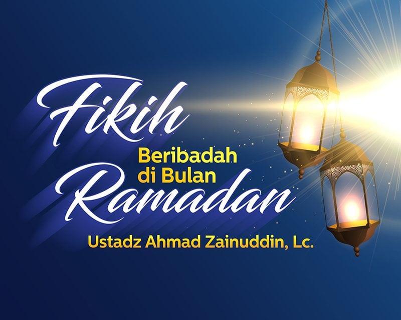 Fikih Beribadah di Bulan Ramadan (Ustadz Ahmad Zainuddin, Lc.)