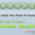 Hakikat Dunia – Aktualisasi Akhlak Muslim (Ustadz Abu Ihsan Al-Atsary, M.A.)