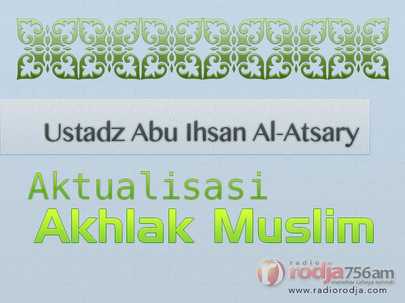 Menyelami Makna Ihsan – Aktualisasi Akhlak Muslim (Ustadz Abu Ihsan Al-Atsary, M.A.)