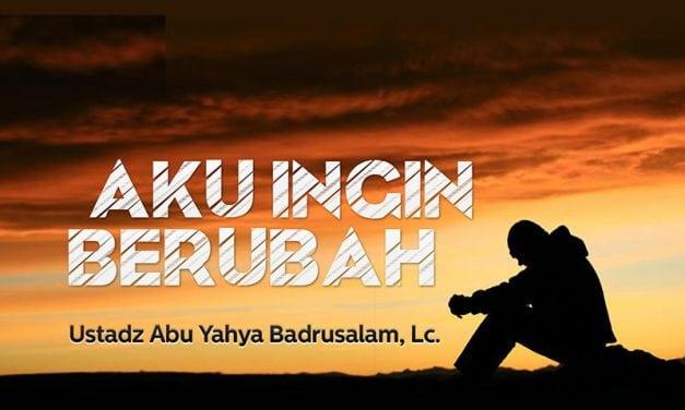 Aku Ingin Berubah (Ustadz Abu Yahya Badrusalam, Lc.)