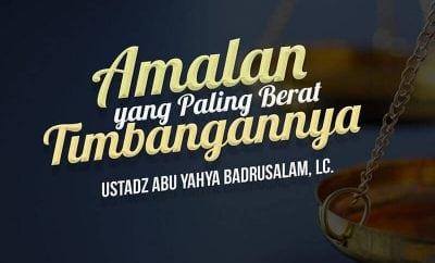 Download Ceramah Agama Islam: Amalan yang Paling Berat Timbangannya (Ustadz Abu Yahya Badrusalam, Lc.)