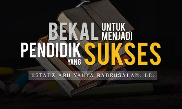 Bekal untuk Menjadi Pendidik yang Sukses (Ustadz Abu Yahya Badrusalam, Lc.)