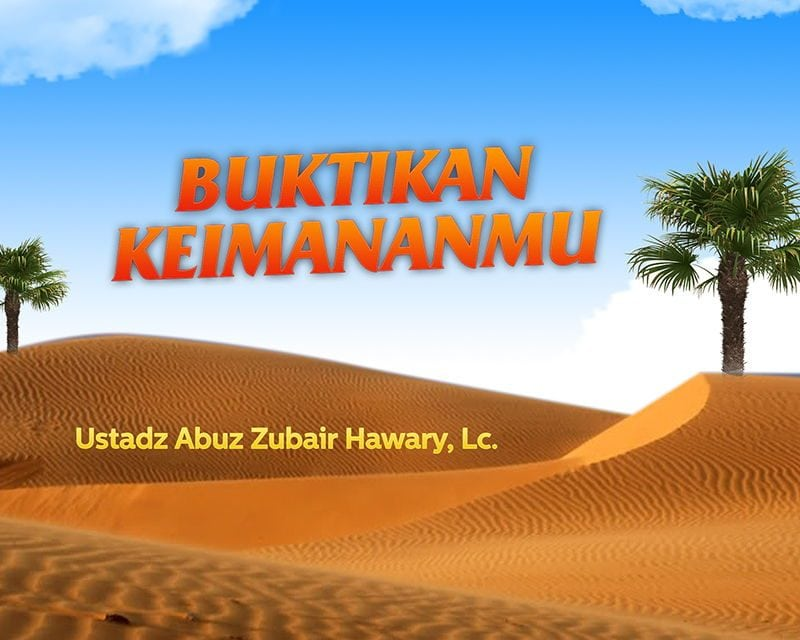 Buktikan Keimananmu (Ustadz Abuz Zubair Hawary, Lc.)