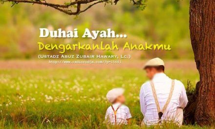 Duhai Ayah, Dengarlah Anakmu (Ustadz Abuz Zubair Hawary, Lc.)