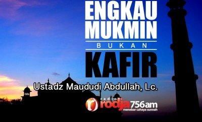 Download Ceramah Agama Islam: Engkau Mukmin bukan Kafir (Ustadz Maududi Abdullah, Lc.)