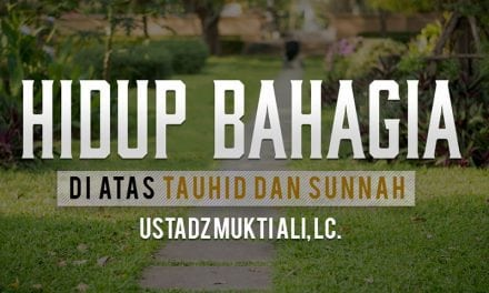 Hidup Bahagia di Atas Tauhid dan Sunnah (Ustadz Mukti Ali, Lc.)