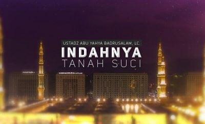 Download Ceramah Agama Islam: Indahnya Tanah Suci (Ustadz Abu Yahya Badrusalam, Lc.)