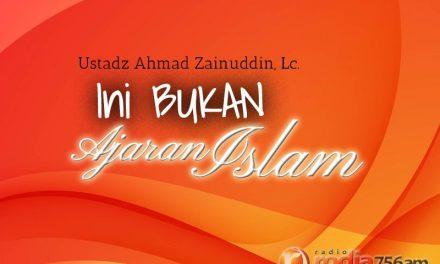 Ini Bukan Ajaran Islam – Bagian ke-1 (Ustadz Ahmad Zainuddin, Lc.)