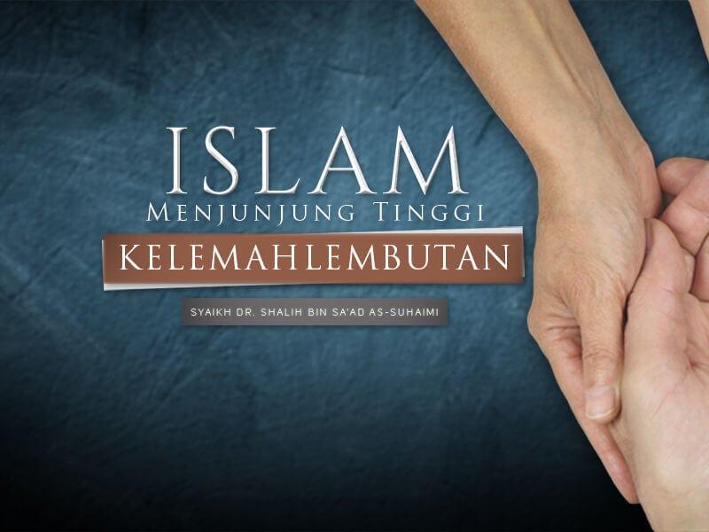 Islam Menjunjung Tinggi Kelemahlembutan (Syaikh Dr. Shalih As-Suhaimi)
