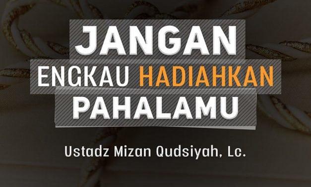 Jangan Engkau Hadiahkan Pahalamu (Ustadz Mizan Qudsiyah, Lc.)