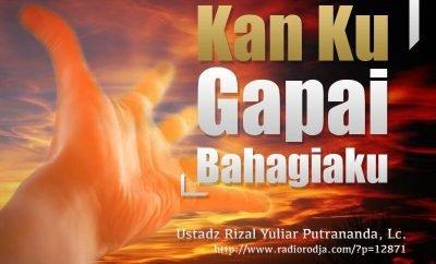 Download Ceramah Agama Islam: Kan Ku Gapai Bahagiaku (Ustadz Rizal Yuliar Putrananda, Lc.)
