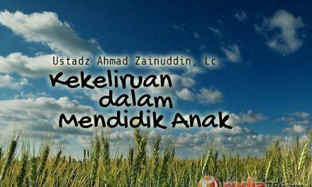 Kekeliruan dalam Mendidik Anak (Ustadz Ahmad Zainuddin, Lc.)
