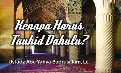 Download Ceramah Agama Islam: Kenapa Harus Tauhid Dahulu? (Ustadz Abu Yahya Badrusalam, Lc.)