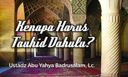 Kenapa Harus Tauhid Dahulu? (Ustadz Abu Yahya Badrusalam, Lc.)