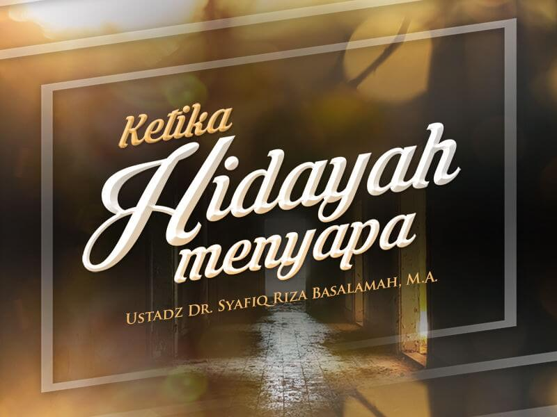 Ketika Hidayah Menyapa (Ustadz Dr. Syafiq Riza Basalamah, M.A.)