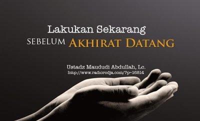Download Ceramah Agama Islam: Lakukan Sekarang sebelum Akhirat Datang (Ustadz Maududi Abdullah, Lc.)