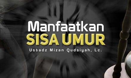 Manfaatkan Sisa Umur (Ustadz Mizan Qudsiyah, Lc.)