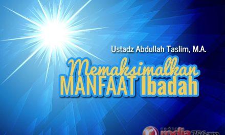 Memaksimalkan Manfaat Ibadah (Ustadz Abdullah Taslim, M.A.)