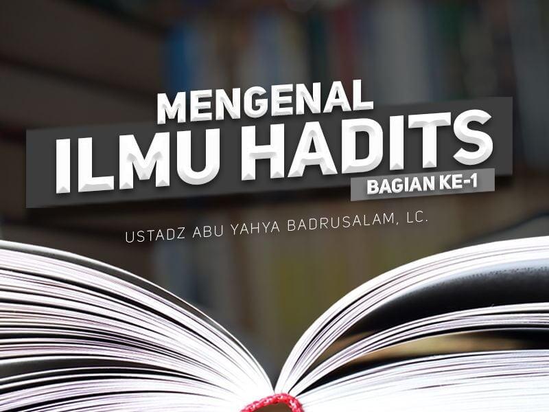 Mengenal Ilmu Hadits – Bagian ke-1 (Ustadz Abu Yahya Badrusalam, Lc.)