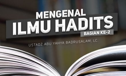 Mengenal Ilmu Hadits – Bagian ke-2 (Ustadz Abu Yahya Badrusalam, Lc.)