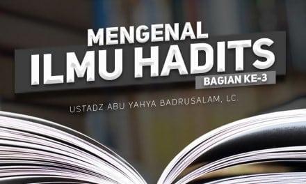 Mengenal Ilmu Hadits – Bagian ke-3 (Ustadz Abu Yahya Badrusalam, Lc.)