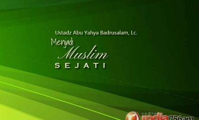 Cownload Ceramah Agama Islam: Menjadi Muslim Sejati (Ustadz Abu Yahya Badrusalam, Lc.)