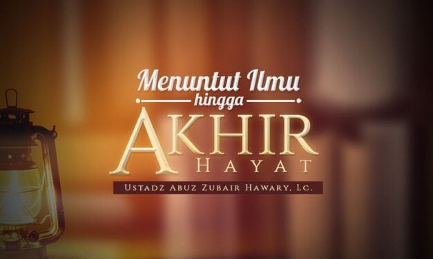 Menuntut Ilmu hingga Akhir Hayat (Ustadz Abuz Zubair Hawary, Lc.)