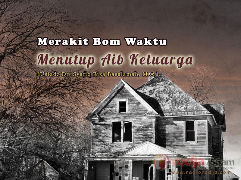 Merakit Bom Waktu, Menutup Aib Keluarga (Ustadz Dr. Syafiq Riza Basalamah, M.A.)