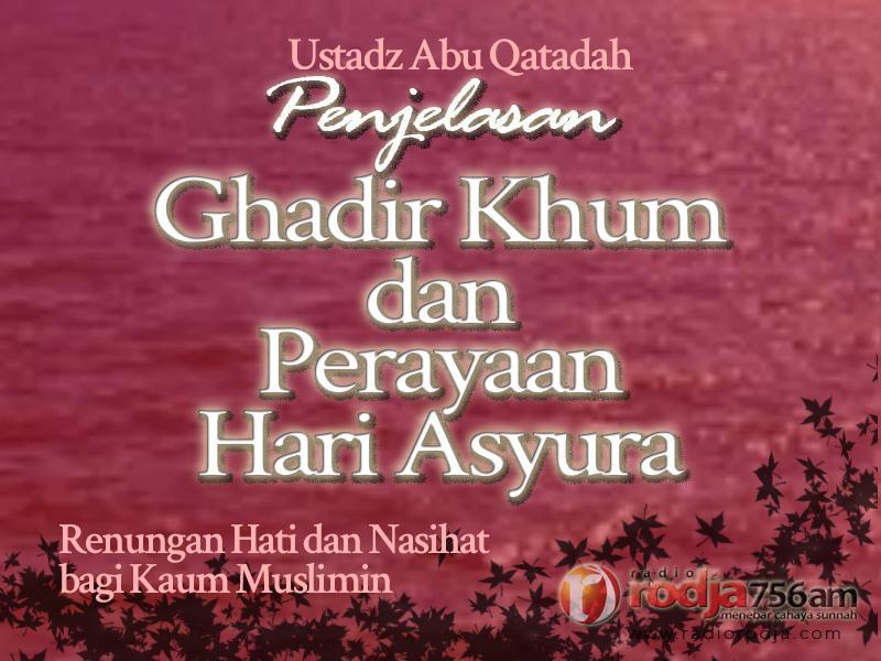 Renungan Hati dan Nasihat bagi Kaum Muslimin – Penjelasan Ghadir Khum dan Perayaan Hari Asyura (Ustadz Abu Qatadah)