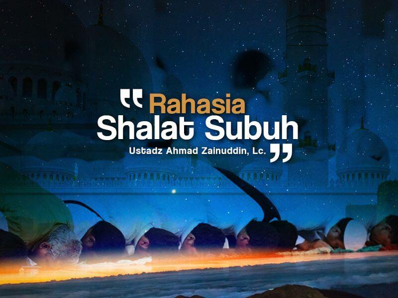Rahasia Shalat Subuh (Ustadz Ahmad Zainuddin, Lc.)