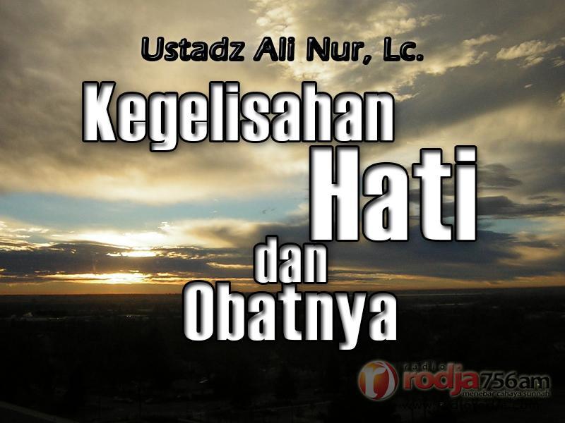 Sebab-sebab Kegelisahan Hati dan Obatnya (Ustadz Ali Nur, Lc.)
