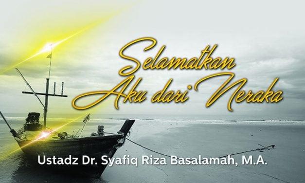Selamatkan Aku dari Neraka (Ustadz Dr. Syafiq Riza Basalamah, M.A.)